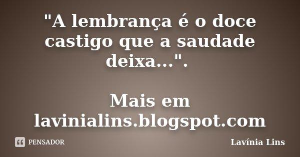 """""""A lembrança é o doce castigo que a saudade deixa..."""". Mais em lavinialins.blogspot.com... Frase de Lavínia Lins."""