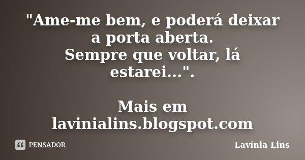 """""""Ame-me bem, e poderá deixar a porta aberta. Sempre que voltar, lá estarei..."""". Mais em lavinialins.blogspot.com... Frase de Lavínia Lins."""