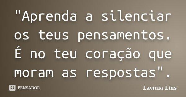 """""""Aprenda a silenciar os teus pensamentos. É no teu coração que moram as respostas"""".... Frase de Lavínia Lins."""