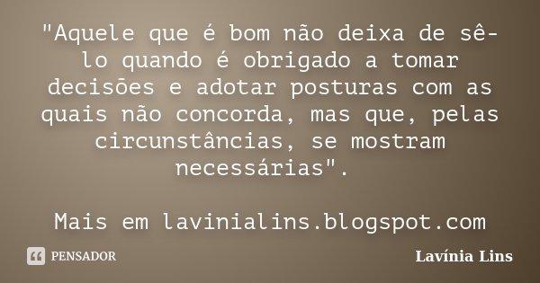 """""""Aquele que é bom não deixa de sê-lo quando é obrigado a tomar decisões e adotar posturas com as quais não concorda, mas que, pelas circunstâncias, se most... Frase de Lavínia Lins."""
