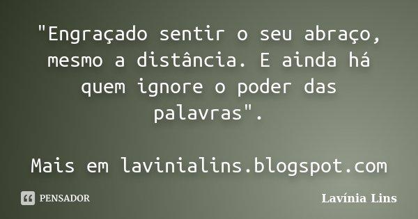 """""""Engraçado sentir o seu abraço, mesmo a distância. E ainda há quem ignore o poder das palavras"""". Mais em lavinialins.blogspot.com... Frase de Lavínia Lins."""