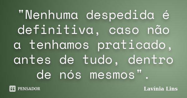 """""""Nenhuma despedida é definitiva, caso não a tenhamos praticado, antes de tudo, dentro de nós mesmos"""".... Frase de Lavínia Lins."""