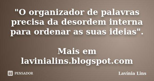 """""""O organizador de palavras precisa da desordem interna para ordenar as suas ideias"""". Mais em lavinialins.blogspot.com... Frase de Lavínia Lins."""