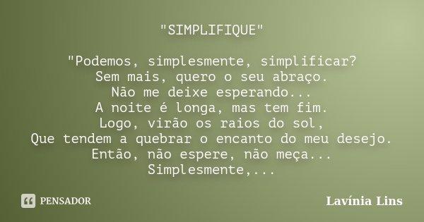 """""""SIMPLIFIQUE"""" """"Podemos, simplesmente, simplificar? Sem mais, quero o seu abraço. Não me deixe esperando... A noite é longa, mas tem fim. Logo, vi... Frase de Lavínia Lins."""