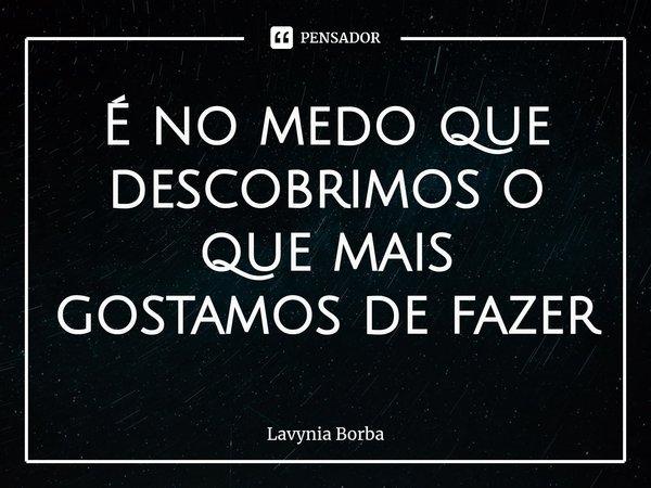 É no medo que descobrimos o que mais gostamos de fazer... Frase de Lavynia Borba.