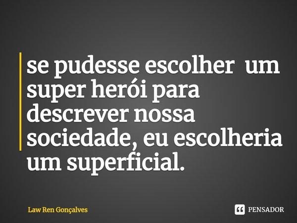 se pudesse escolher um super herói para descrever nossa sociedade, eu escolheria um superficial.... Frase de Law Ren Gonçalves.