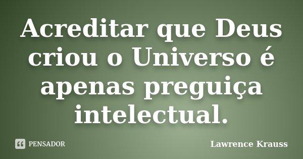 Acreditar que Deus criou o Universo é apenas preguiça intelectual.... Frase de Lawrence Krauss.