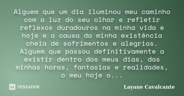 Alguem que um dia iluminou meu caminho com a luz do seu olhar e refletir reflexos duradouros na minha vida e hoje e a causa da minha existência cheia de sofrime... Frase de Layane Cavalcante.