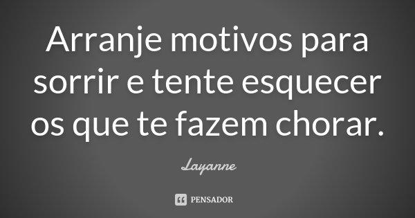 Arranje motivos para sorrir e tente esquecer os que te fazem chorar.... Frase de Layanne.