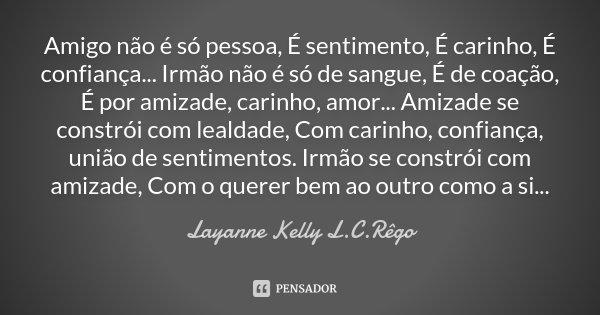 Amigo não é só pessoa, É sentimento, É carinho, É confiança... Irmão não é só de sangue, É de coação, É por amizade, carinho, amor... Amizade se constrói com le... Frase de Layanne Kelly L.C.Rêgo.