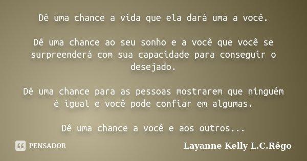 Dê uma chance a vida que ela dará uma a você. Dê uma chance ao seu sonho e a você que você se surpreenderá com sua capacidade para conseguir o desejado. Dê uma ... Frase de Layanne Kelly L.C.Rêgo.