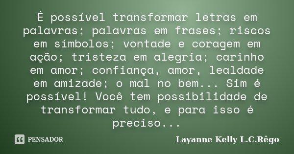 É possível transformar letras em palavras; palavras em frases; riscos em símbolos; vontade e coragem em ação; tristeza em alegria; carinho em amor; confiança, a... Frase de Layanne Kelly L.C.Rêgo.