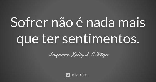 Sofrer não é nada mais que ter sentimentos.... Frase de Layanne Kelly L.C.Rêgo.