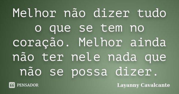 Melhor não dizer tudo o que se tem no coração. Melhor ainda não ter nele nada que não se possa dizer.... Frase de Layanny Cavalcante.