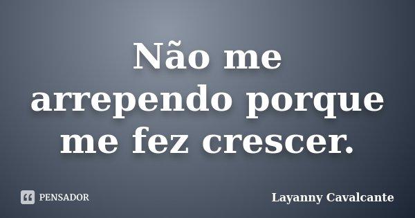 Não me arrependo porque me fez crescer.... Frase de Layanny Cavalcante.