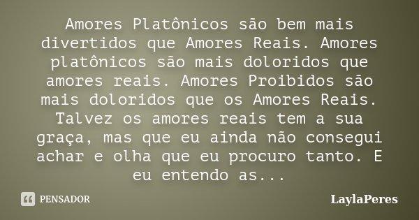 Amores Platônicos são bem mais divertidos que Amores Reais. Amores platônicos são mais doloridos que amores reais. Amores Proibidos são mais doloridos que os Am... Frase de LaylaPeres.