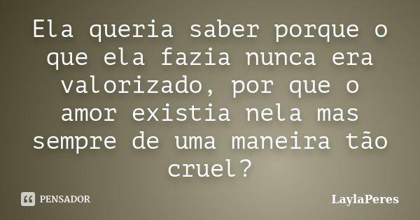 Ela queria saber porque o que ela fazia nunca era valorizado, por que o amor existia nela mas sempre de uma maneira tão cruel?... Frase de LaylaPeres.