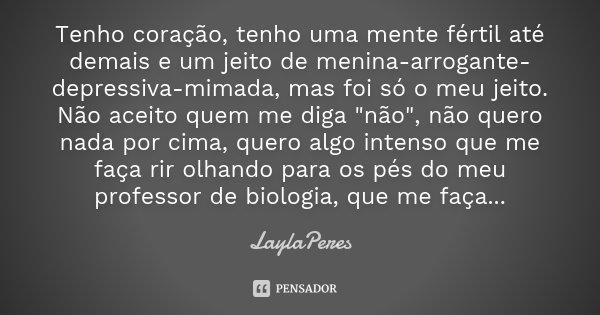 """Tenho coração, tenho uma mente fértil até demais e um jeito de menina-arrogante-depressiva-mimada, mas foi só o meu jeito. Não aceito quem me diga """"não&quo... Frase de LaylaPeres."""