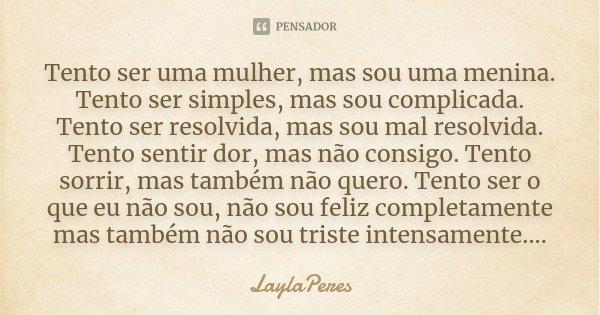 Tento ser uma mulher, mas sou uma menina. Tento ser simples, mas sou complicada. Tento ser resolvida, mas sou mal resolvida. Tento sentir dor, mas não consigo. ... Frase de LaylaPeres.