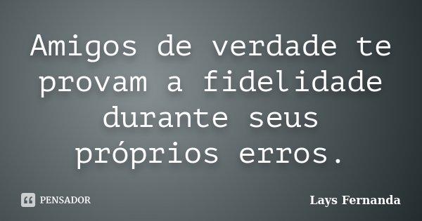 Amigos de verdade te provam a fidelidade durante seus próprios erros.... Frase de Lays Fernanda.