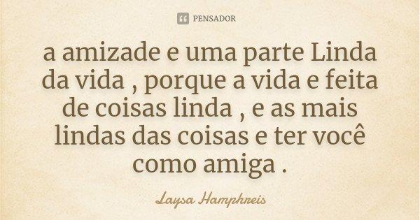 a amizade e uma parte Linda da vida , porque a vida e feita de coisas linda , e as mais lindas das coisas e ter você como amiga .... Frase de Laysa Hamphreis.