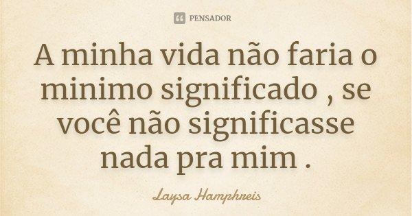 A minha vida não faria o minimo significado , se você não significasse nada pra mim .... Frase de Laysa Hamphreis.