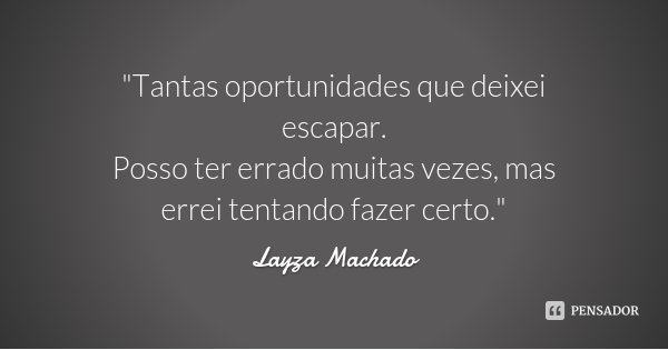 """Tantas oportunidades que deixei escapar. Posso ter errado muitas vezes, mas errei tentando fazer certo.""... Frase de Layza Machado."