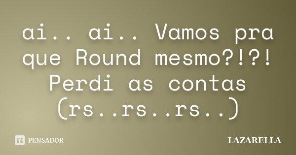ai.. ai.. Vamos pra que Round mesmo?!?! Perdi as contas (rs..rs..rs..)... Frase de Lazarella.