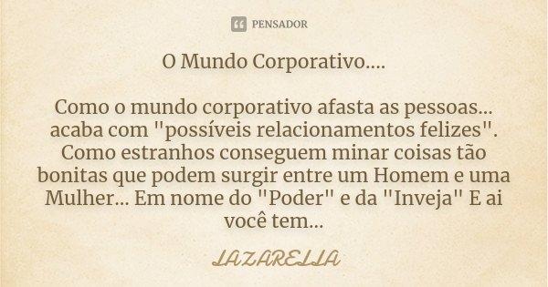 """O Mundo Corporativo.... Como o mundo corporativo afasta as pessoas... acaba com """"possíveis relacionamentos felizes"""". Como estranhos conseguem minar co... Frase de Lazarella."""