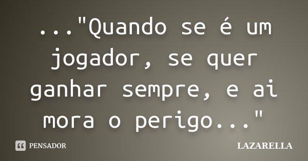 """...""""Quando se é um jogador, se quer ganhar sempre, e ai mora o perigo...""""... Frase de Lazarella."""