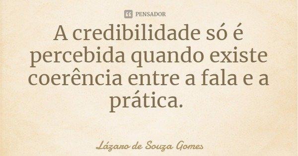 A credibilidade só é percebida quando existe coerência entre a fala e a prática.... Frase de Lázaro de Souza Gomes.