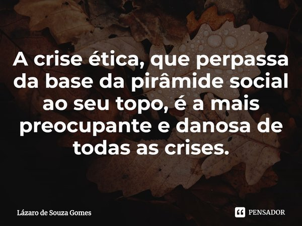 A crise ética, que perpassa da base da pirâmide social ao seu topo, é a mais preocupante e danosa de todas as crises.... Frase de Lázaro de Souza Gomes.