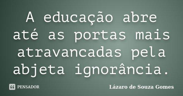 A educação abre até as portas mais atravancadas pela abjeta ignorância.... Frase de Lázaro de Souza Gomes.