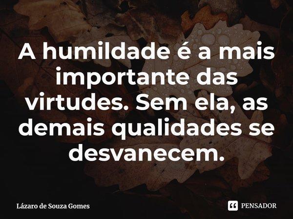 A humildade é a mais importante das virtudes. Sem ela, as demais qualidades se desvanecem.... Frase de Lázaro de Souza Gomes.