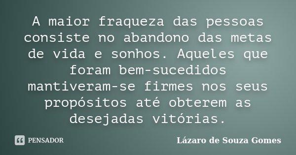 A maior fraqueza das pessoas consiste no abandono das metas de vida e sonhos. Aqueles que foram bem-sucedidos mantiveram-se firmes nos seus propósitos até obter... Frase de Lázaro de Souza Gomes.
