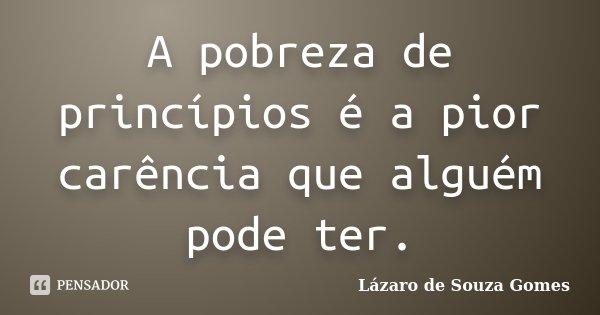 A pobreza de princípios é a pior carência que alguém pode ter.... Frase de Lázaro de Souza Gomes.