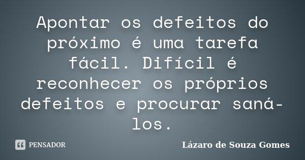 Apontar os defeitos do próximo é uma tarefa fácil. Difícil é reconhecer os próprios defeitos e procurar saná-los.... Frase de Lázaro de Souza Gomes.