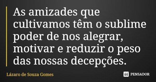 As amizades que cultivamos têm o sublime poder de nos alegrar, motivar e reduzir o peso das nossas decepções.... Frase de Lázaro de Souza Gomes.