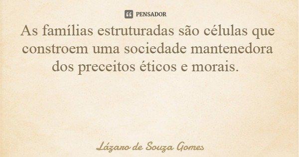 As famílias estruturadas são células que constroem uma sociedade mantenedora dos preceitos éticos e morais.... Frase de Lázaro de Souza Gomes.