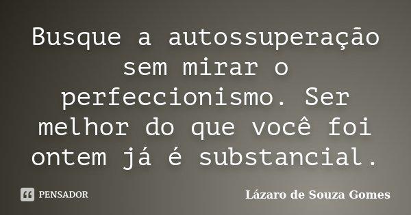 Busque a autossuperação sem mirar o perfeccionismo. Ser melhor do que você foi ontem já é substancial.... Frase de Lázaro de Souza Gomes.