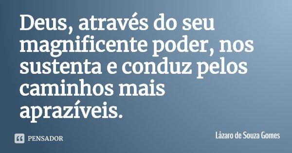 Deus, através do seu magnificente poder, nos sustenta e conduz pelos caminhos mais aprazíveis.... Frase de Lázaro de Souza Gomes.