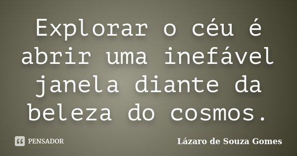 Explorar o céu é abrir uma inefável janela diante da beleza do cosmos.... Frase de Lázaro de Souza Gomes.