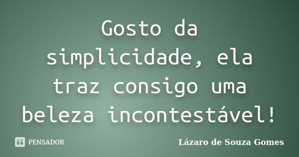 Gosto da simplicidade, ela traz consigo uma beleza incontestável!... Frase de Lázaro de Souza Gomes.