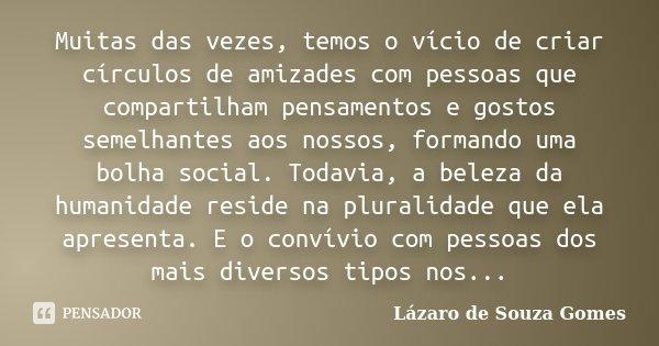 Muitas das vezes, temos o vício de criar círculos de amizades com pessoas que compartilham pensamentos e gostos semelhantes aos nossos, formando uma bolha socia... Frase de Lázaro de Souza Gomes.