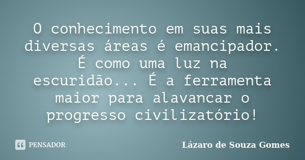 O conhecimento em suas mais diversas áreas é emancipador. É como uma luz na escuridão... É a ferramenta maior para alavancar o progresso civilizatório!... Frase de Lázaro de Souza Gomes.