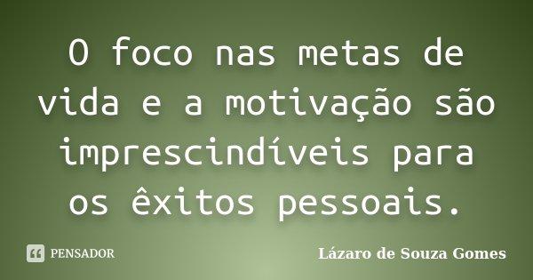 O foco nas metas de vida e a motivação são imprescindíveis para os êxitos pessoais.... Frase de Lázaro de Souza Gomes.