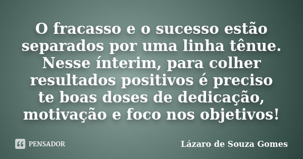 O fracasso e o sucesso estão separados por uma linha tênue. Nesse ínterim, para colher resultados positivos é preciso te boas doses de dedicação, motivação e fo... Frase de Lázaro de Souza Gomes.