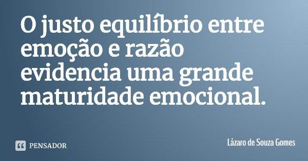 O justo equilíbrio entre emoção e razão evidencia uma grande maturidade emocional.... Frase de Lázaro de Souza Gomes.