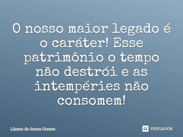 O nosso maior legado é o caráter! Esse patrimônio o tempo não destrói, e as intempéries não consomem!... Frase de Lázaro de Souza Gomes.