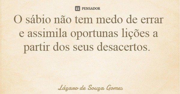 O sábio não tem medo de errar e assimila oportunas lições a partir dos seus desacertos.... Frase de Lázaro de Souza Gomes.